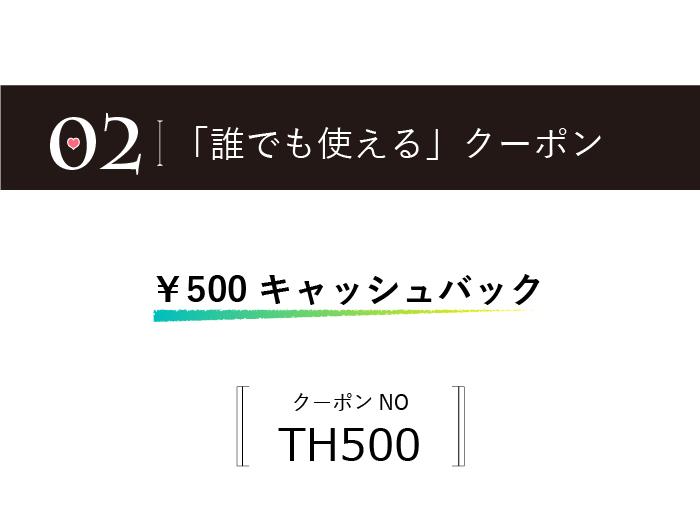 誰でも使えるクーポン券。500円キャッシュバッククーポン。クーポン番号TH500