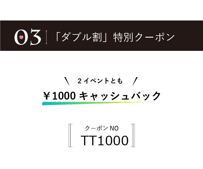ダブル割特別クーポン券。2イベントとも1000円キャッシュバッククーポン。クーポン番号TT1000